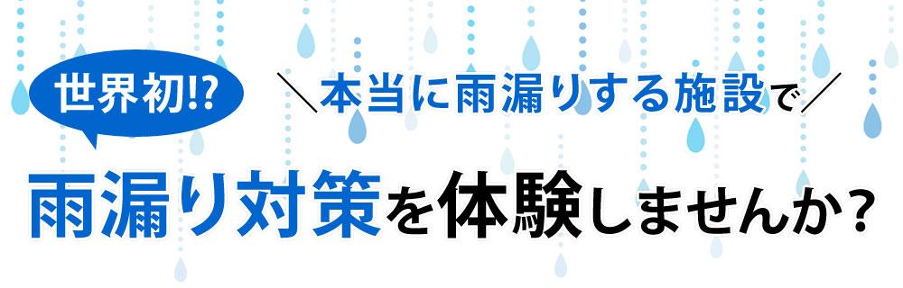 世界初!?本当に雨漏りする施設で雨漏り対策を体験しませんか?